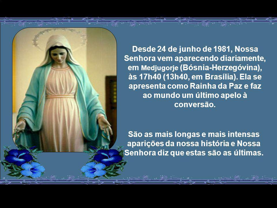 Desde 24 de junho de 1981, Nossa Senhora vem aparecendo diariamente, em Medjugorje (Bósnia-Herzegóvina), às 17h40 (13h40, em Brasília). Ela se apresenta como Rainha da Paz e faz ao mundo um último apelo à conversão.