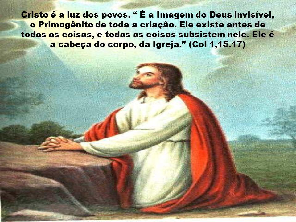 Cristo é a luz dos povos. É a Imagem do Deus invisível, o Primogênito de toda a criação.