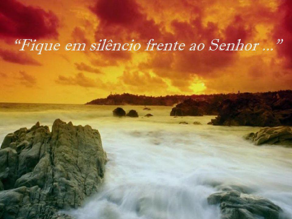 Fique em silêncio frente ao Senhor ...