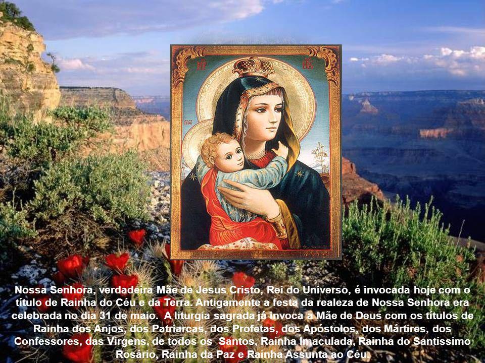 Nossa Senhora, verdadeira Mãe de Jesus Cristo, Rei do Universo, é invocada hoje com o título de Rainha do Céu e da Terra.