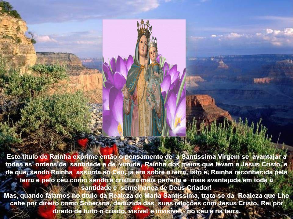 Este título de Rainha exprime então o pensamento de a Santíssima Virgem se avantajar a todas as ordens de santidade e de virtude, Rainha dos meios que levam a Jesus Cristo, e de que, sendo Rainha assunta ao Céu, já era sobre a terra, isto é, Rainha reconhecida pela terra e pelo céu como sendo a criatura mais perfeita e mais avantajada em toda a santidade e semelhança de Deus Criador!