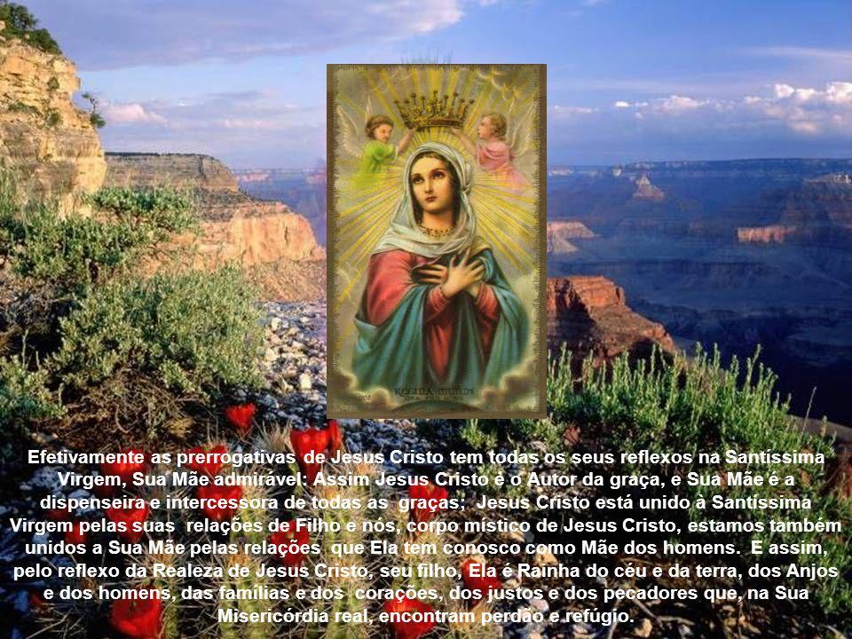 Efetivamente as prerrogativas de Jesus Cristo tem todas os seus reflexos na Santíssima Virgem, Sua Mãe admirável: Assim Jesus Cristo é o Autor da graça, e Sua Mãe é a dispenseira e intercessora de todas as graças; Jesus Cristo está unido à Santíssima Virgem pelas suas relações de Filho e nós, corpo místico de Jesus Cristo, estamos também unidos a Sua Mãe pelas relações que Ela tem conosco como Mãe dos homens.