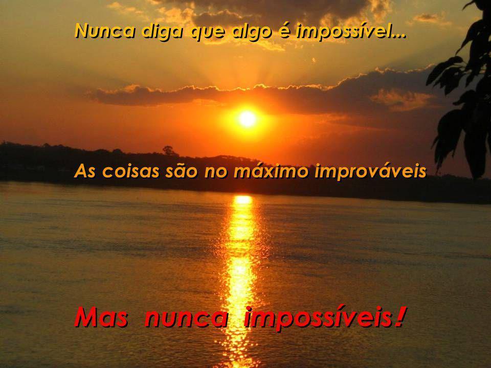 Mas nunca impossíveis! Nunca diga que algo é impossível...