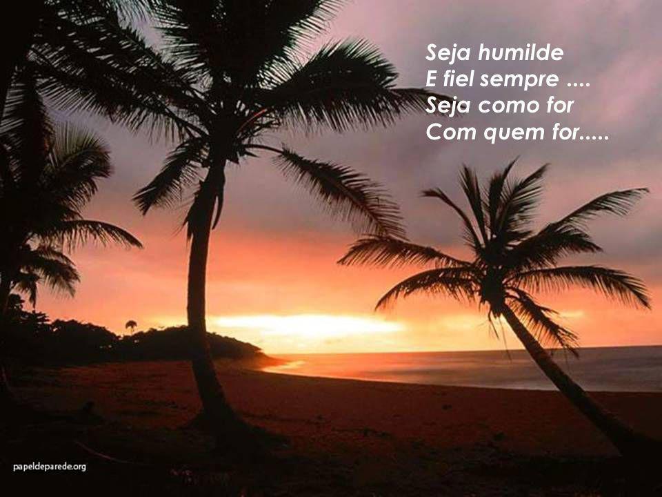 Seja humilde E fiel sempre .... Seja como for Com quem for.....