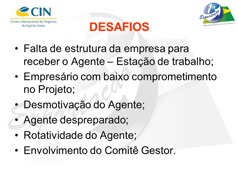 DESAFIOS Falta de estrutura da empresa para receber o Agente – Estação de trabalho; Empresário com baixo comprometimento no Projeto;