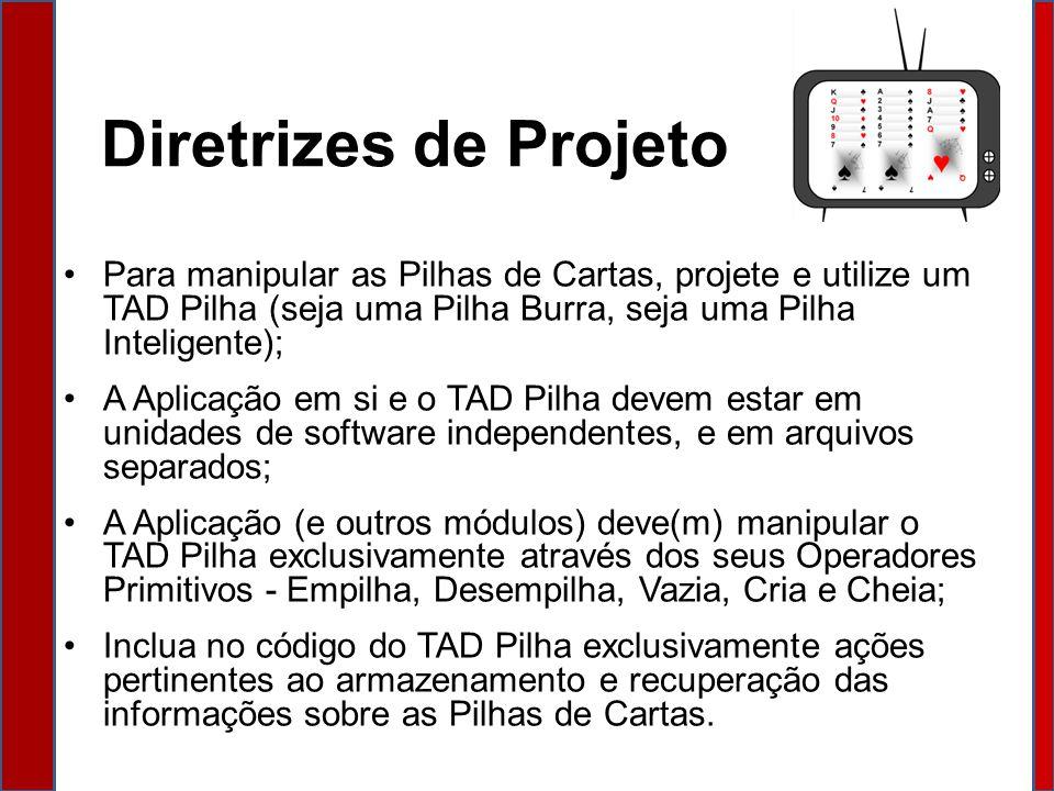 Diretrizes de Projeto Para manipular as Pilhas de Cartas, projete e utilize um TAD Pilha (seja uma Pilha Burra, seja uma Pilha Inteligente);