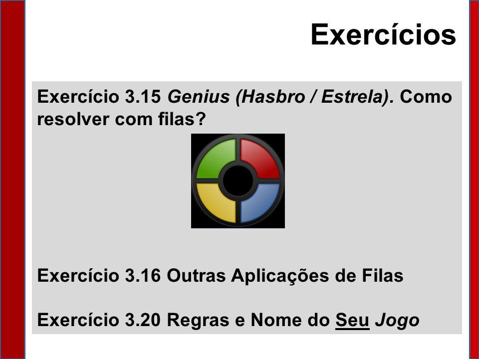 Exercícios Exercício 3.15 Genius (Hasbro / Estrela). Como resolver com filas Exercício 3.16 Outras Aplicações de Filas.