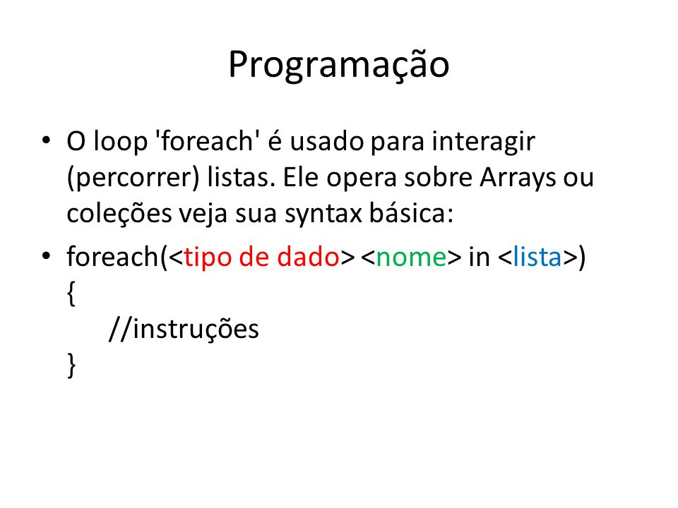 Programação O loop foreach é usado para interagir (percorrer) listas. Ele opera sobre Arrays ou coleções veja sua syntax básica: