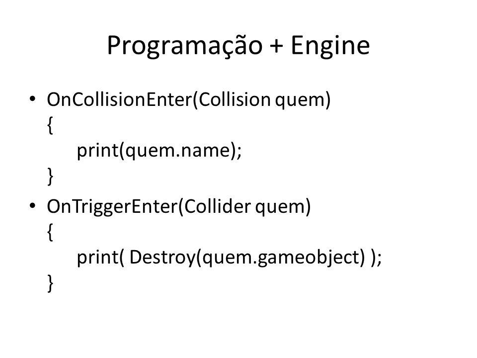 Programação + Engine OnCollisionEnter(Collision quem) { print(quem.name); } OnTriggerEnter(Collider quem) { print( Destroy(quem.gameobject) ); }