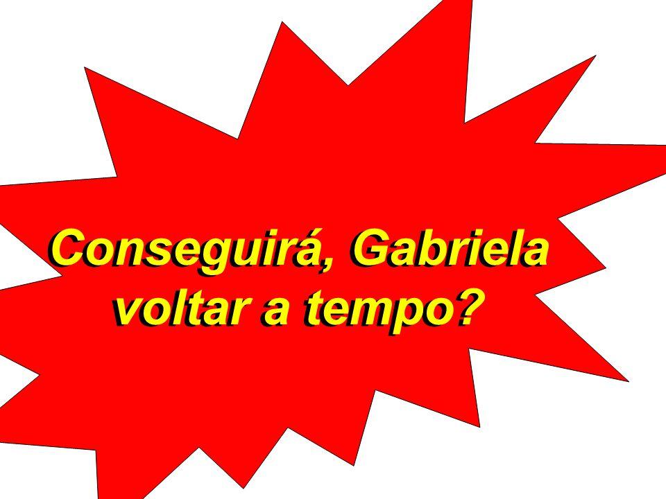 Conseguirá, Gabriela voltar a tempo