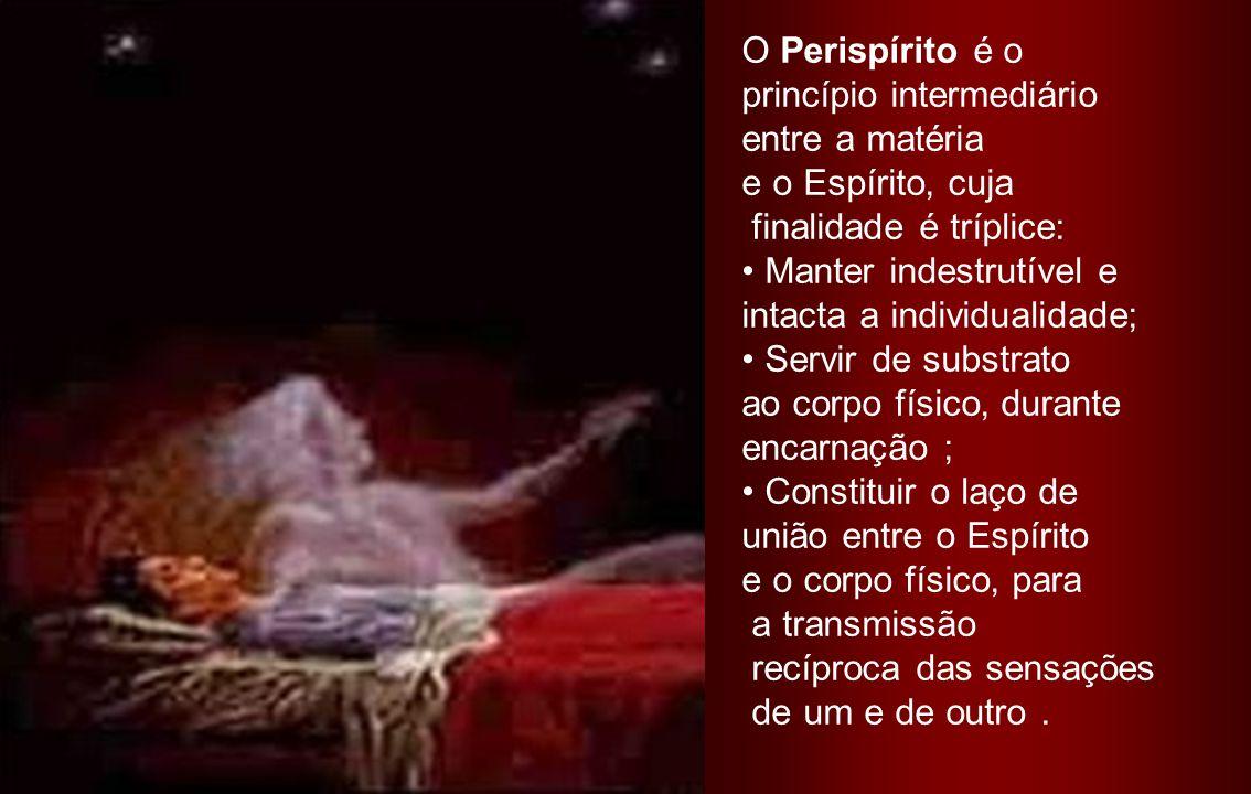 O Perispírito é o princípio intermediário. entre a matéria. e o Espírito, cuja. finalidade é tríplice: