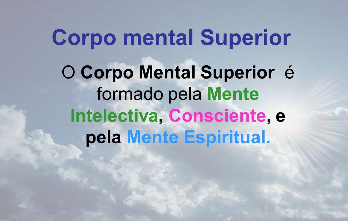 Corpo mental Superior O Corpo Mental Superior é formado pela Mente Intelectiva, Consciente, e pela Mente Espiritual.