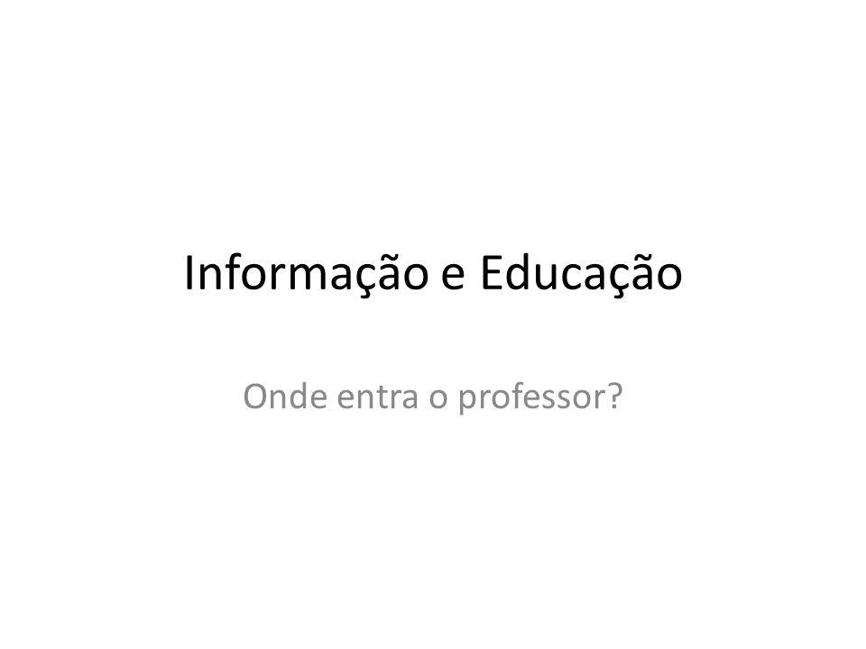 Informação e Educação Onde entra o professor