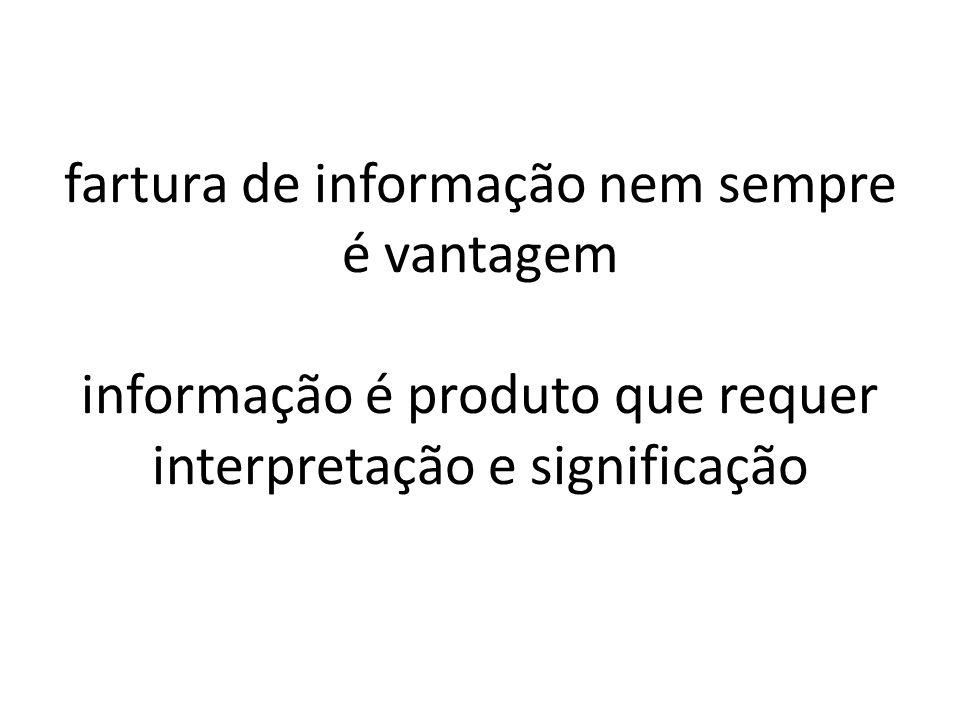 fartura de informação nem sempre é vantagem informação é produto que requer interpretação e significação