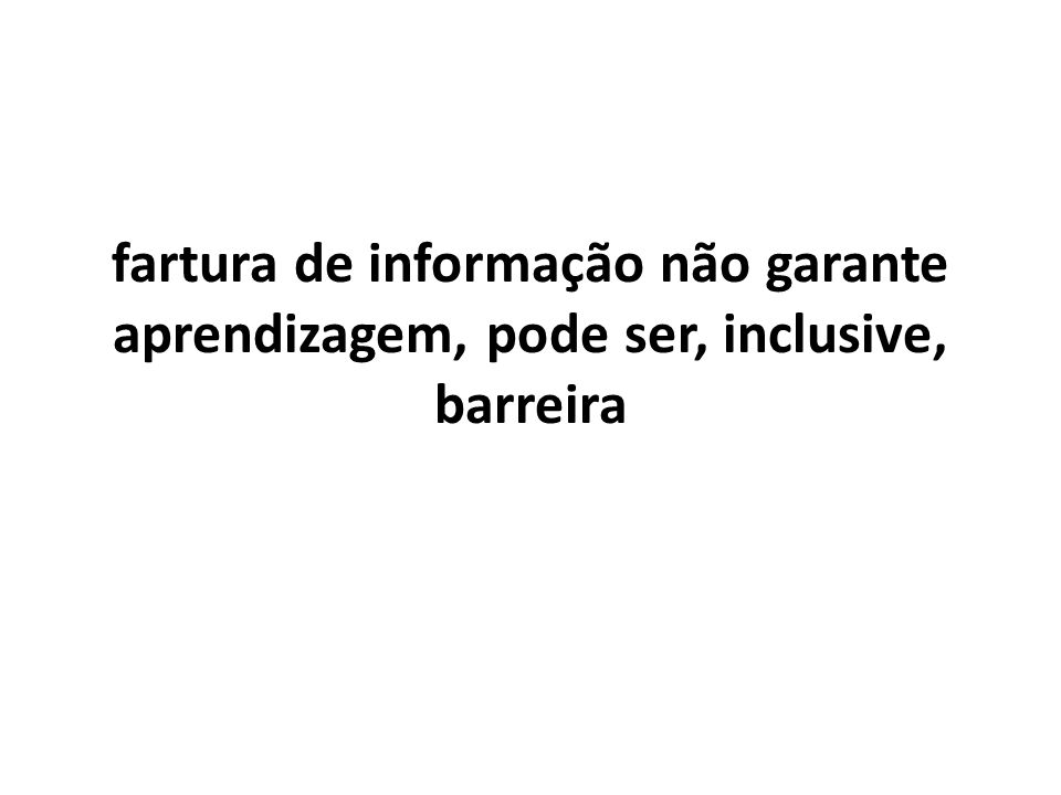fartura de informação não garante aprendizagem, pode ser, inclusive, barreira