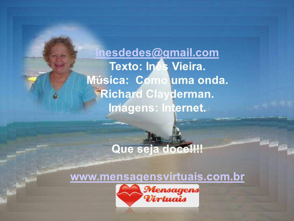 inesdedes@gmail.com Texto: Inês Vieira. Música: Como uma onda. Richard Clayderman. Imagens: Internet.