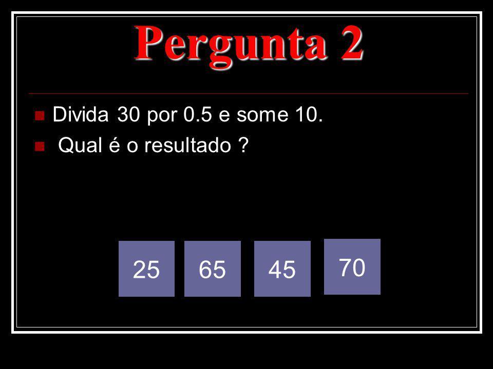 Pergunta 2 25 65 45 70 Divida 30 por 0.5 e some 10.