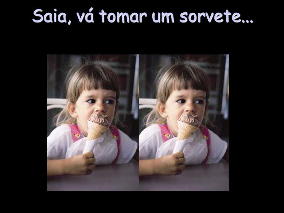 Saia, vá tomar um sorvete...