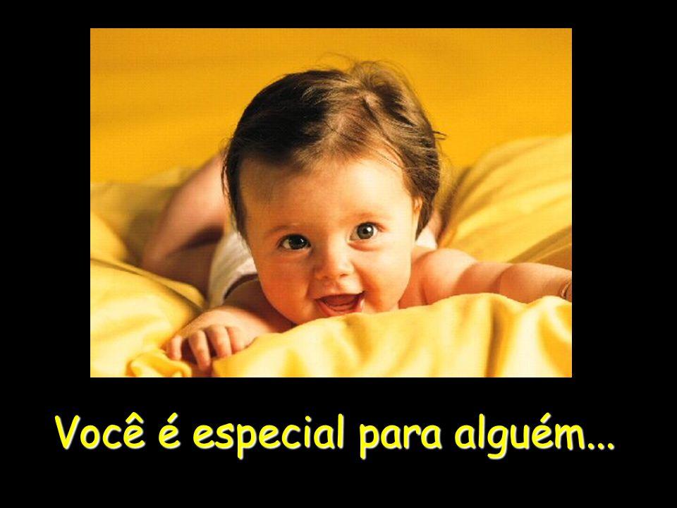 Você é especial para alguém...