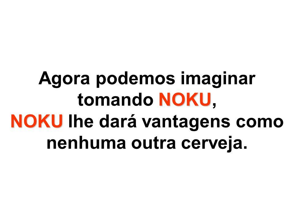 Agora podemos imaginar tomando NOKU, NOKU lhe dará vantagens como nenhuma outra cerveja.