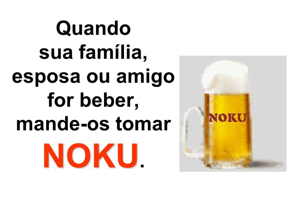 Quando sua família, esposa ou amigo for beber, mande-os tomar NOKU.