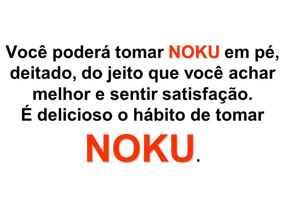Você poderá tomar NOKU em pé, deitado, do jeito que você achar melhor e sentir satisfação.