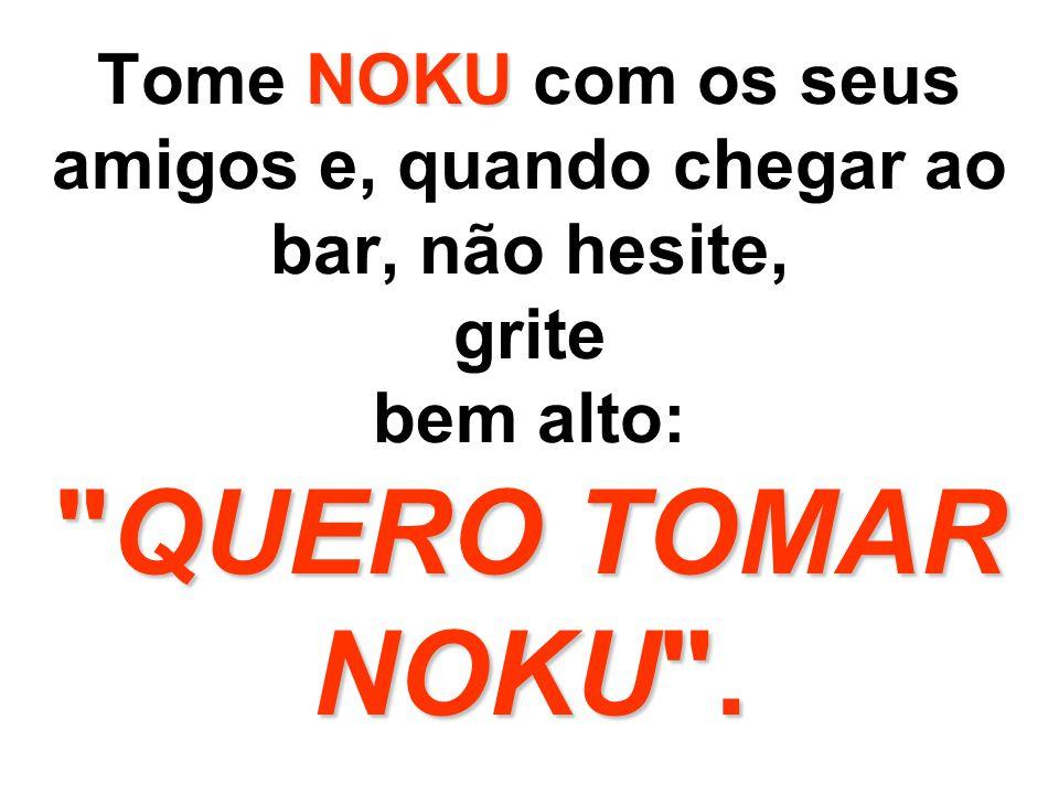 Tome NOKU com os seus amigos e, quando chegar ao bar, não hesite, grite bem alto: QUERO TOMAR NOKU .
