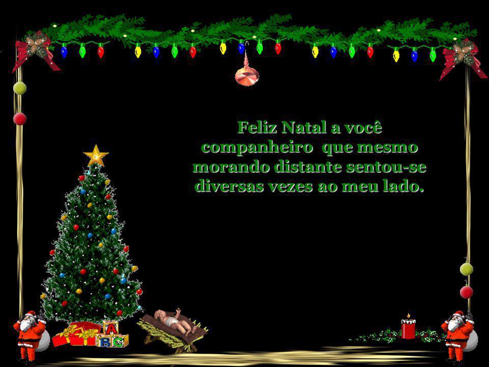 Feliz Natal a você companheiro que mesmo morando distante sentou-se diversas vezes ao meu lado.