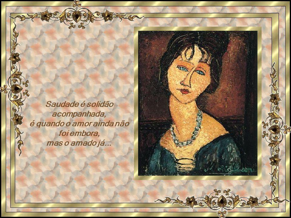 Saudade é solidão acompanhada, é quando o amor ainda não foi embora, mas o amado já...