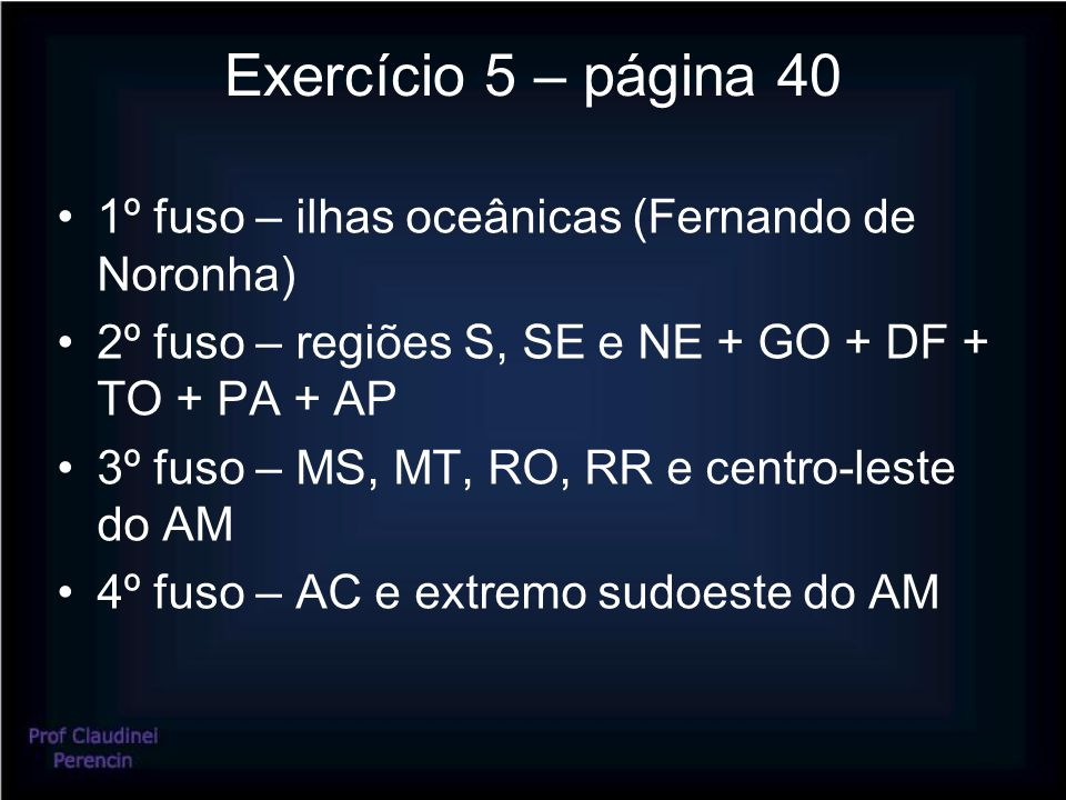 Exercício 5 – página 40 1º fuso – ilhas oceânicas (Fernando de Noronha) 2º fuso – regiões S, SE e NE + GO + DF + TO + PA + AP.