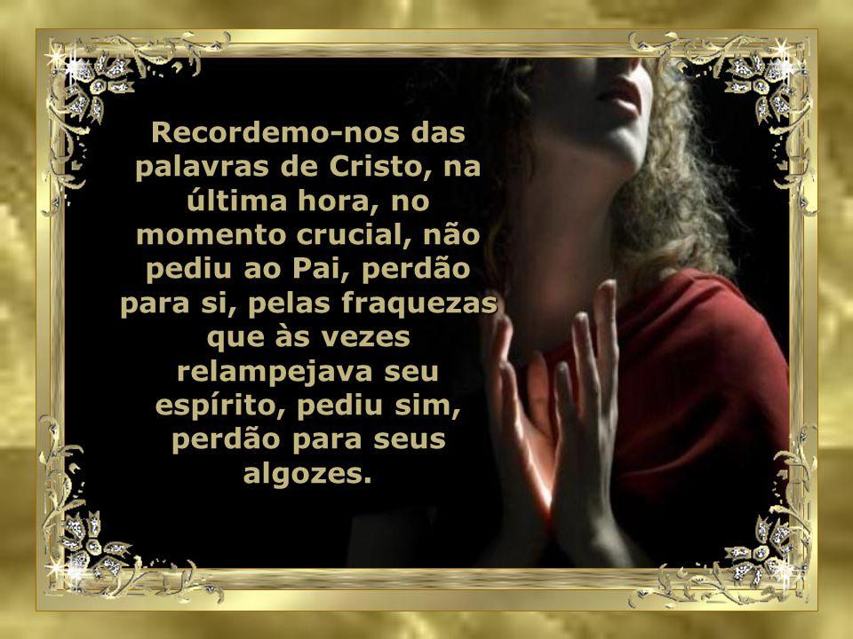 Recordemo-nos das palavras de Cristo, na última hora, no momento crucial, não pediu ao Pai, perdão para si, pelas fraquezas que às vezes relampejava seu espírito, pediu sim, perdão para seus algozes.