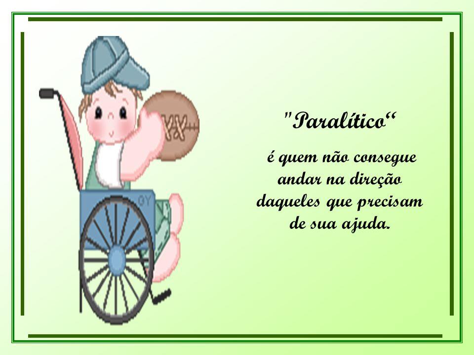 Paralítico é quem não consegue andar na direção daqueles que precisam de sua ajuda.
