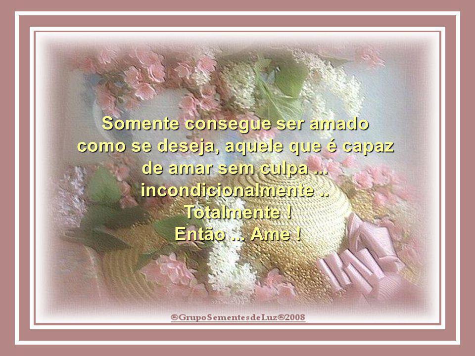 Somente consegue ser amado como se deseja, aquele que é capaz