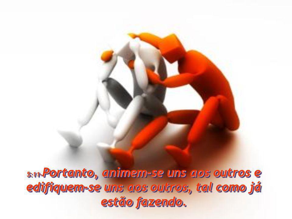 5:11-Portanto, animem-se uns aos outros e edifiquem-se uns aos outros, tal como já estão fazendo.
