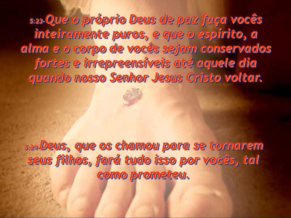 5:23-Que o próprio Deus de paz faça vocês inteiramente puros, e que o espírito, a alma e o corpo de vocês sejam conservados fortes e irrepreensíveis até aquele dia quando nosso Senhor Jesus Cristo voltar.
