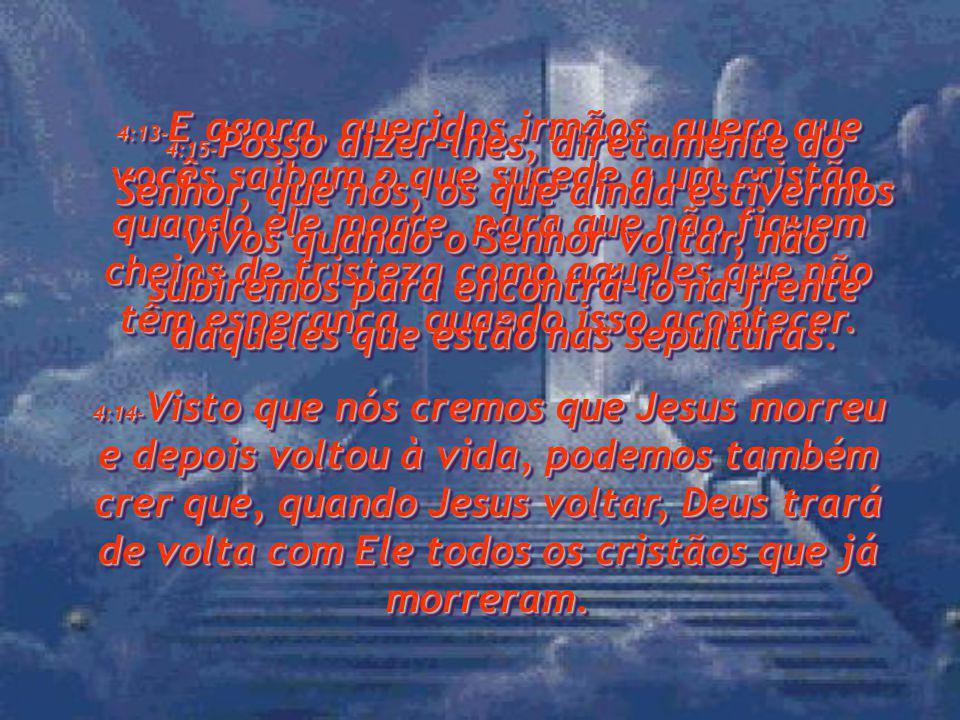 4:13-E agora, queridos irmãos, quero que vocês saibam o que sucede a um cristão quando ele morre, para que não fiquem cheios de tristeza como aqueles que não têm esperança, quando isso acontecer.
