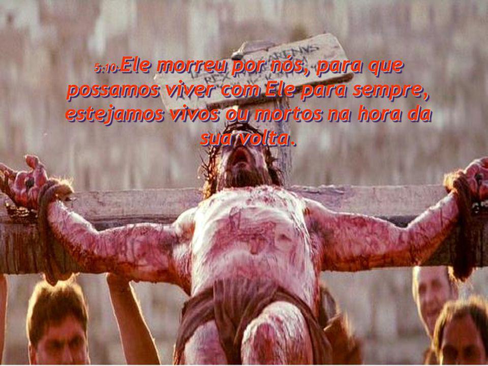 5:10-Ele morreu por nós, para que possamos viver com Ele para sempre, estejamos vivos ou mortos na hora da sua volta.
