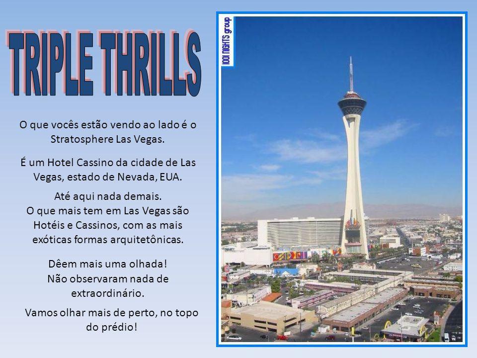TRIPLE THRILLS O que vocês estão vendo ao lado é o Stratosphere Las Vegas. É um Hotel Cassino da cidade de Las Vegas, estado de Nevada, EUA.