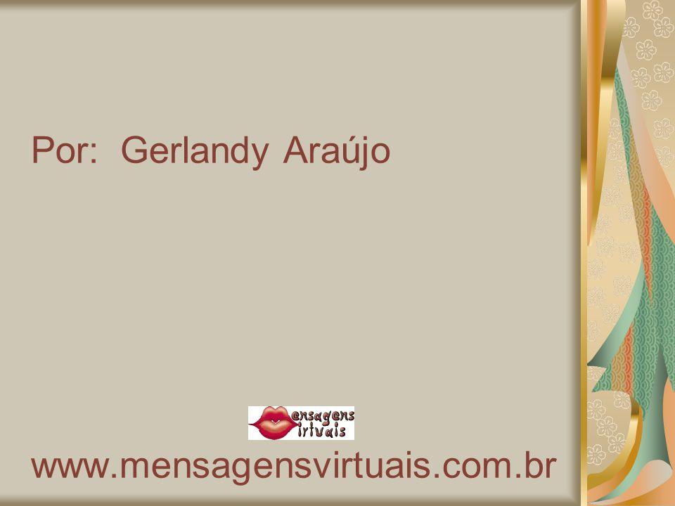 Por: Gerlandy Araújo www.mensagensvirtuais.com.br