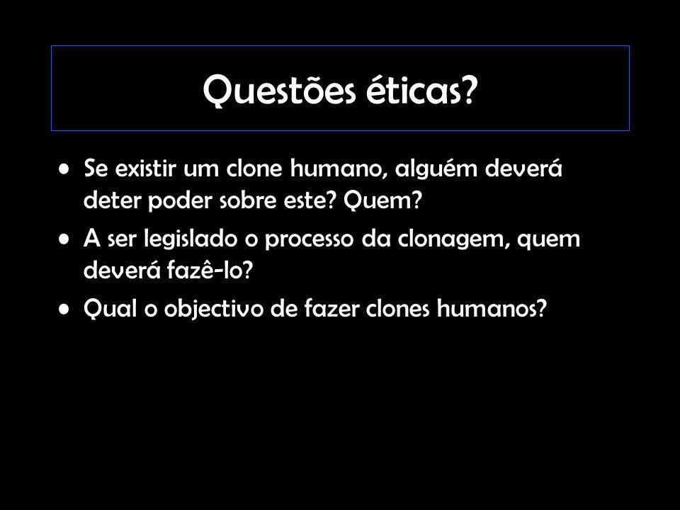 Questões éticas Se existir um clone humano, alguém deverá deter poder sobre este Quem