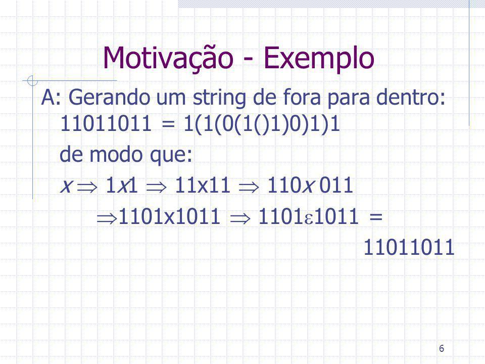 Motivação - Exemplo A: Gerando um string de fora para dentro: 11011011 = 1(1(0(1()1)0)1)1. de modo que: