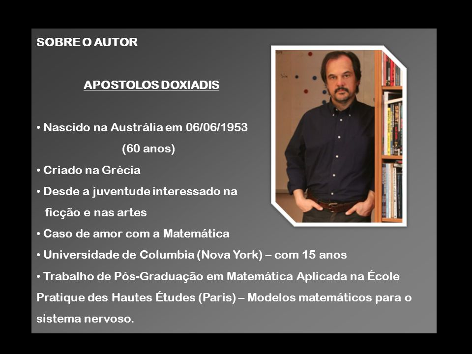 SOBRE O AUTOR APOSTOLOS DOXIADIS. Nascido na Austrália em 06/06/1953. (60 anos) Criado na Grécia.
