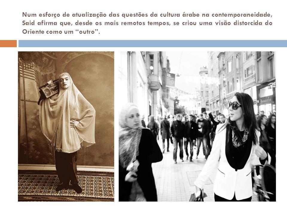 Num esforço de atualização das questões da cultura árabe na contemporaneidade, Said afirma que, desde os mais remotos tempos, se criou uma visão distorcida do Oriente como um outro .