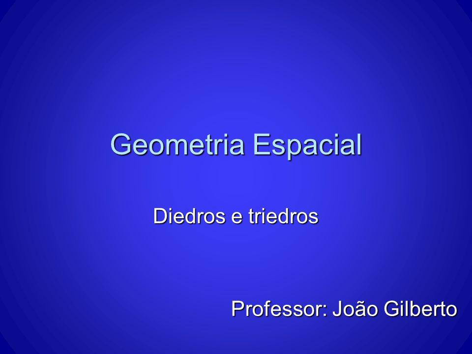 Geometria Espacial Diedros e triedros Professor: João Gilberto