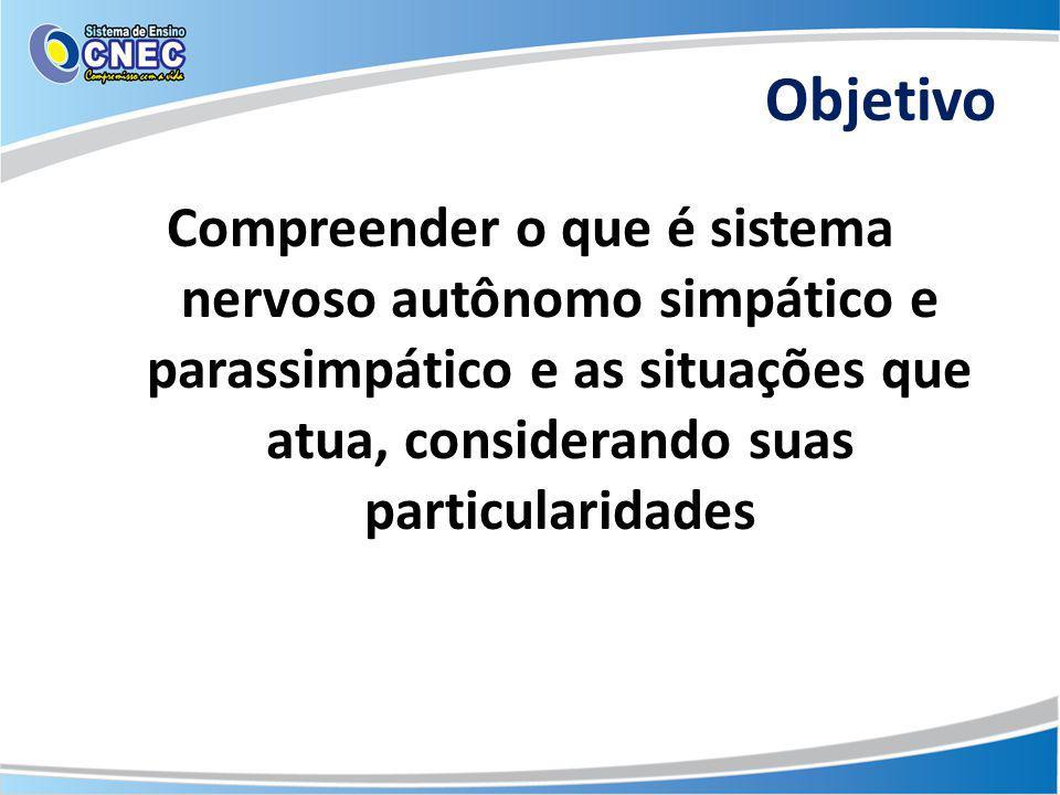 Objetivo Compreender o que é sistema nervoso autônomo simpático e parassimpático e as situações que atua, considerando suas particularidades.