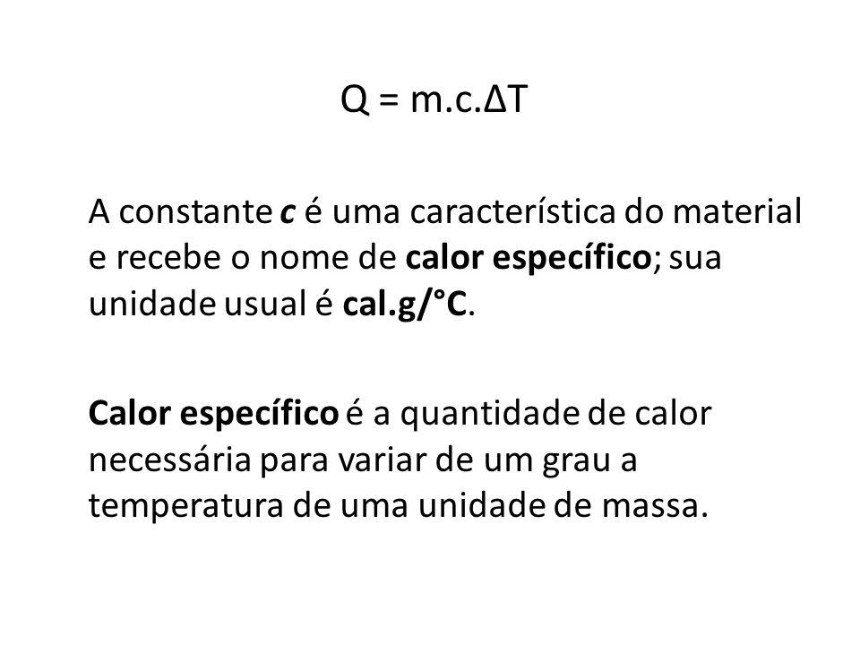 Q = m.c.∆T A constante c é uma característica do material e recebe o nome de calor específico; sua unidade usual é cal.g/°C.