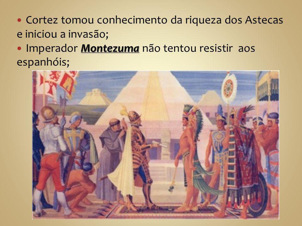 Cortez tomou conhecimento da riqueza dos Astecas e iniciou a invasão;