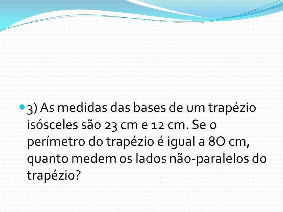 3) As medidas das bases de um trapézio isósceles são 23 cm e 12 cm