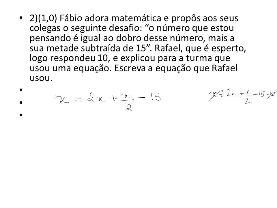 2)(1,0) Fábio adora matemática e propôs aos seus colegas o seguinte desafio: o número que estou pensando é igual ao dobro desse número, mais a sua metade subtraída de 15 . Rafael, que é esperto, logo respondeu 10, e explicou para a turma que usou uma equação. Escreva a equação que Rafael usou.