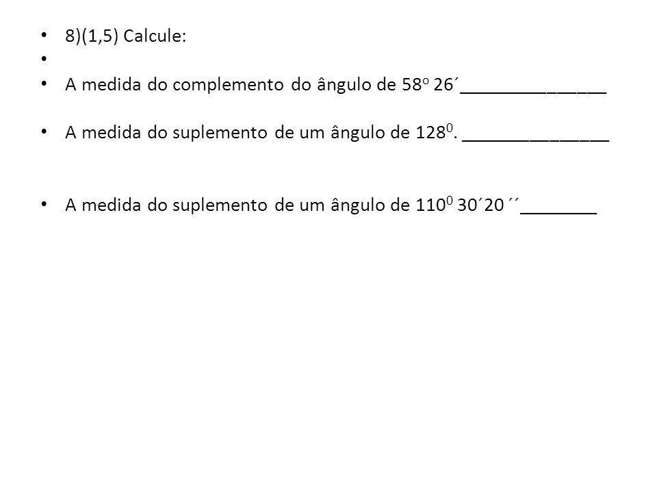 8)(1,5) Calcule: A medida do complemento do ângulo de 58o 26´_______________. A medida do suplemento de um ângulo de 1280. _______________.